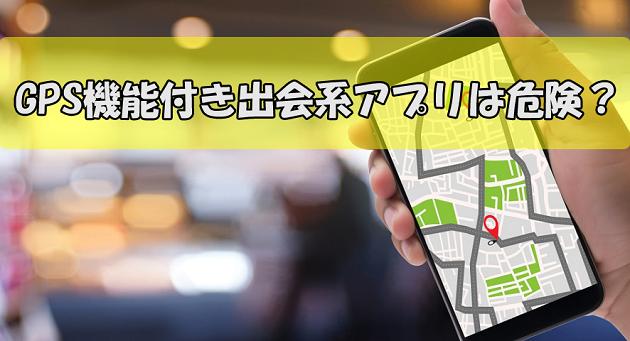 GPS機能付き出会系アプリは危険?