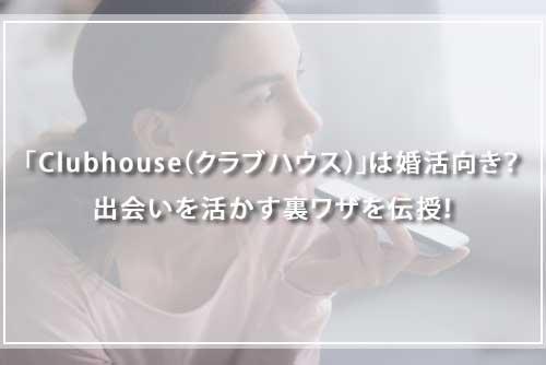 「Clubhouse(クラブハウス)」は婚活向き?出会いを活かす裏ワザを伝授!